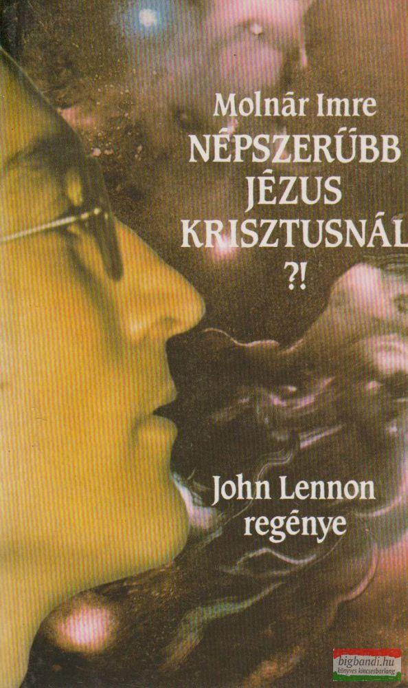Molnár Imre - Népszerűbb Jézus Krisztusnál?! John Lennon regénye