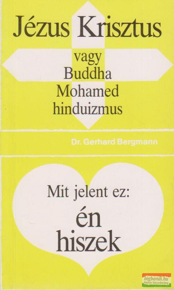 Jézus Krisztus vagy Buddha, Mohamed, hinduizmus / Mit jelent ez: én hiszek
