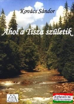 Kovács Sándor - Ahol a Tisza születik