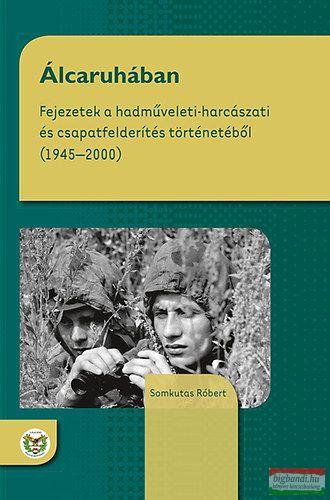 Álcaruhában - Fejezetek a hadműveleti-harcászati és csapatfelderítés történetéből (1945 - 2000)