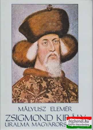 Mályusz Elemér - Zsigmond király uralma Magyarországon