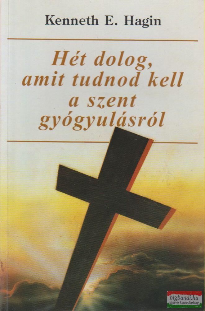 Kenneth E. Hagin - Hét dolog, amit tudnod kell a szent gyógyulásról