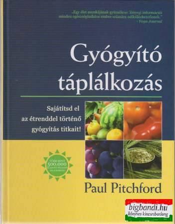 Paul Pitchford - Gyógyító táplálkozás - Sajátítsd el az étrenddel történő gyógyítás titkait!