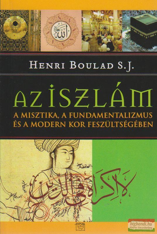 Az iszlám a misztika, a fundamentalizmus és a modern kor feszültségében
