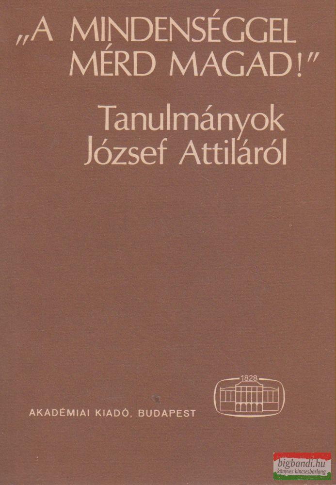"""""""A mindenséggel mérd magad!"""" - Tanulmányok József Attiláról"""