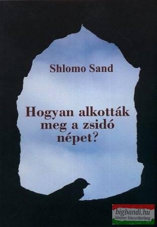 Shlomo Sand - Hogyan alkották meg a zsidó népet?