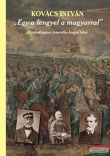 Kovács István - Egy a lengyel a magyarral - A szabadságharc ismeretlen lengyel hősei