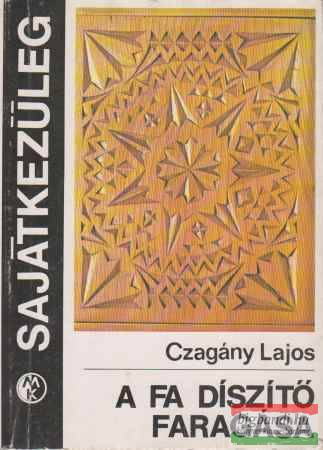 Czagány Lajos - A fa díszítő faragása
