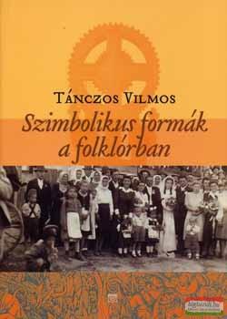 Tánczos Vilmos - Szimbolikus formák a folklórban