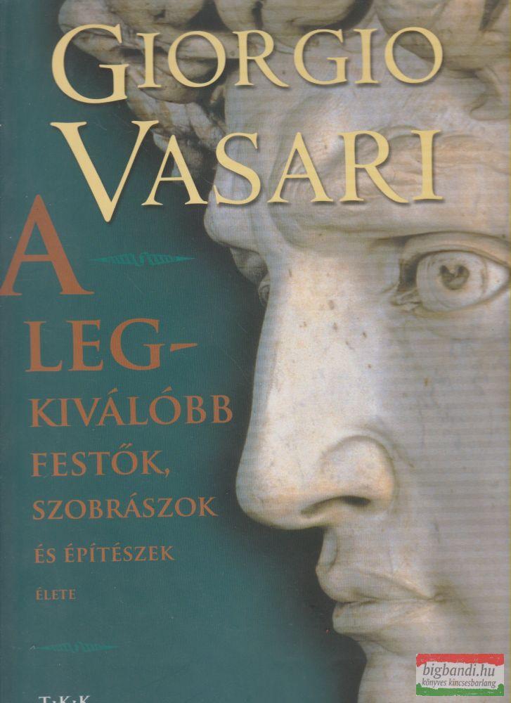 Giorgio Vasari - A legkiválóbb festők, szobrászok és építészek élete