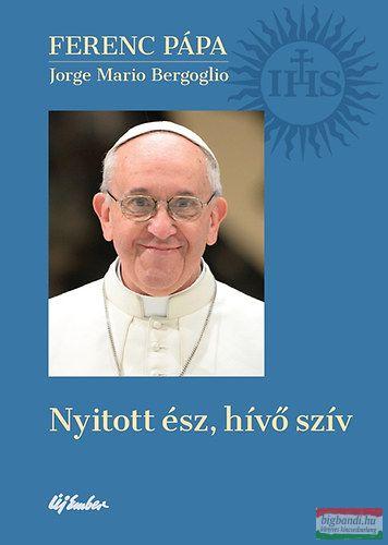 Jorge Mario Bergoglio, Ferenc pápa - Nyitott ész, hívő szív