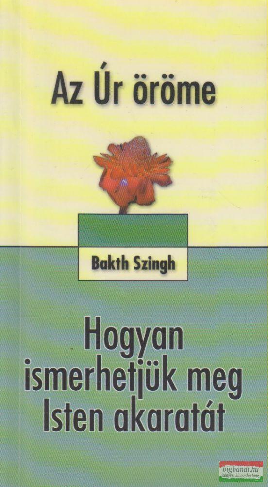 Bakth Szingh - Az Úr öröme / Hogyan ismerhetjük meg Isten akaratát
