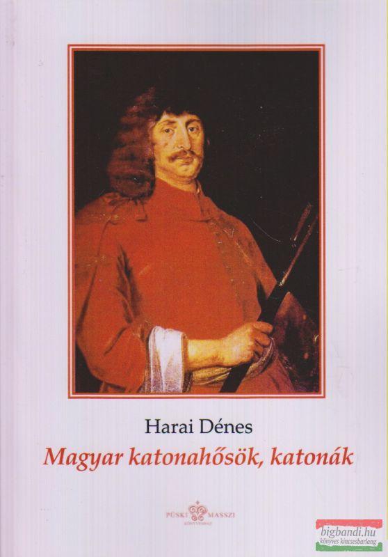 Harai Dénes - Magyar katonahősök, katonák