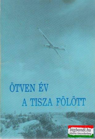Király Sándor - Ötven év a Tisza fölött - Fejezetek a szolnoki repülés történetéből
