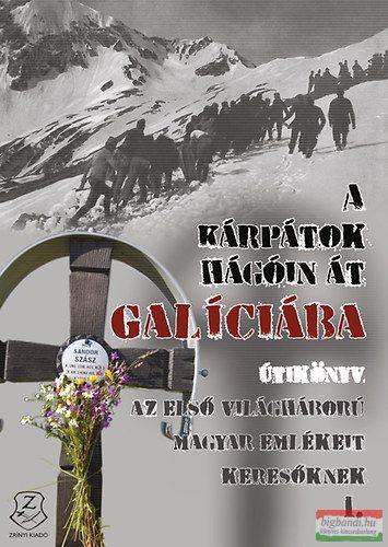 A Kárpátok hágóin át Galíciába - Útikönyv az első világháború magyar emlékeit keresőknek