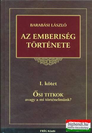 Barabási László - Az emberiség története I. kötet: ősi titkok avagy a mi történelmünk?