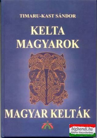 Timaru-Kast Sándor - Kelta magyarok, magyar kelták