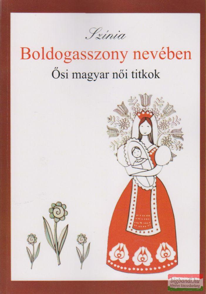 Színia (Bodnár Erika) - Boldogasszony nevében - Ősi magyar női titkok