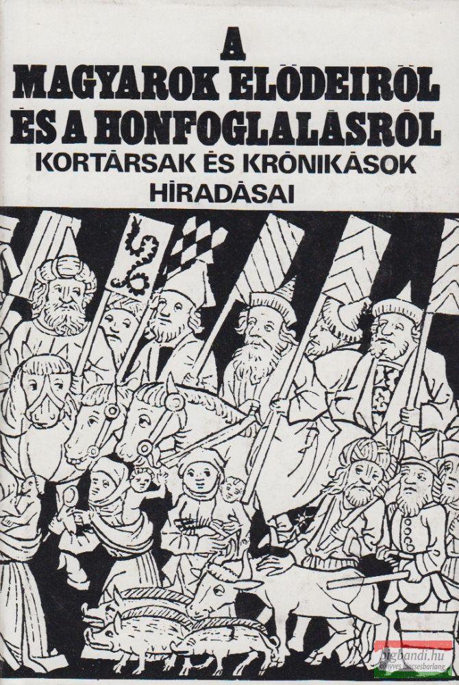 A magyarok elődeiről és a honfoglalásról - kortársak és krónikások híradásai