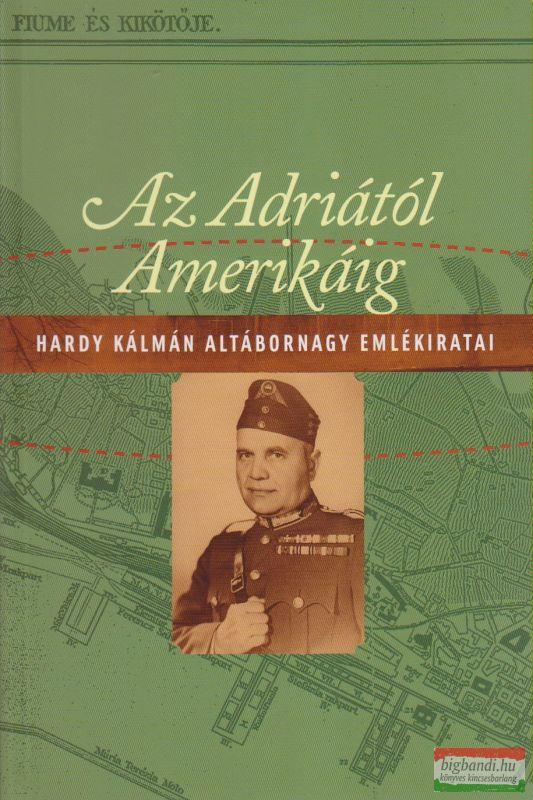 Hardy Kálmán - Az Adriától Amerikáig - Hardy Kálmán altábornagy emlékiratai