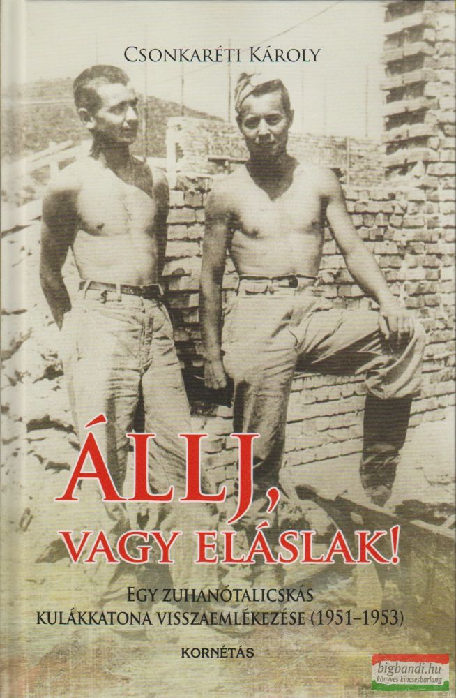Csonkaréti Károly - Állj, vagy eláslak! - Egy zuhanótalicskás kulákkatona visszaemlékezése (1951-1953)