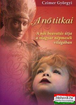 A nő titkai - A női beavatás útja a magyar népmesék világába