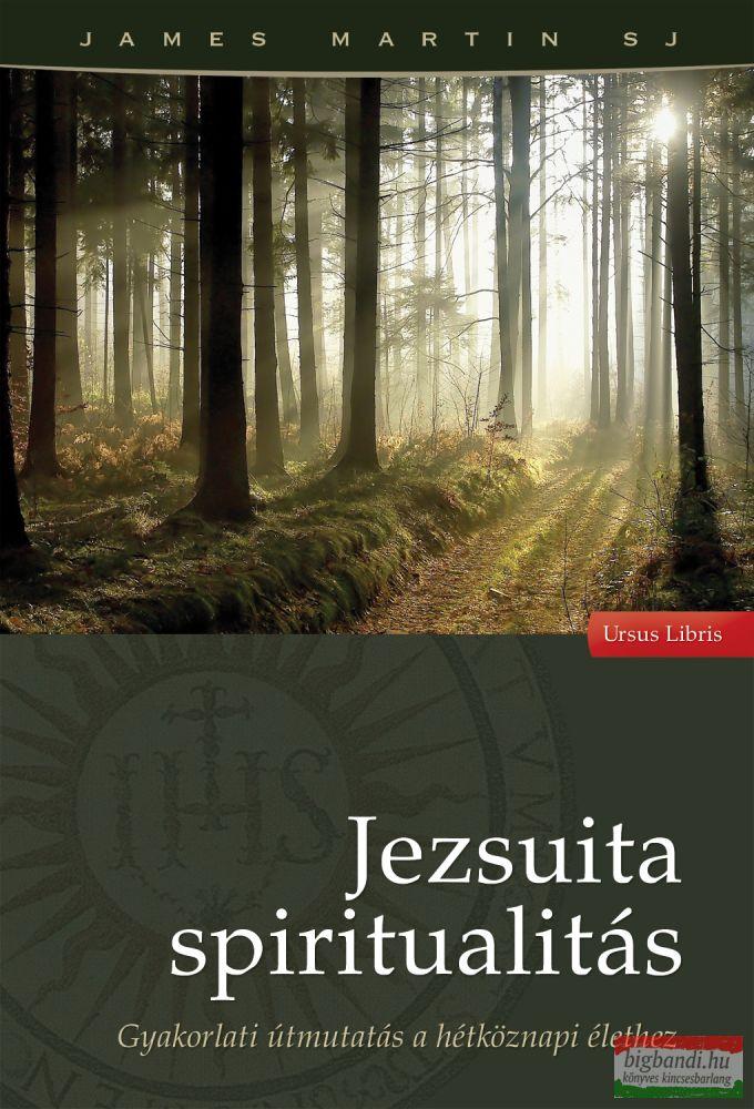 James Martin SJ - Jezsuita spiritualitás - Gyakorlati útmutatás a hétköznapi élethez