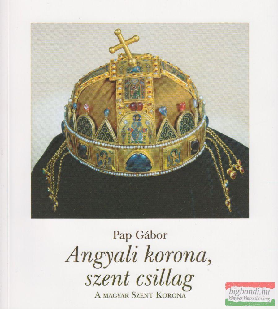 Pap Gábor - Angyali korona, szent csillag - A Magyar Szent Korona