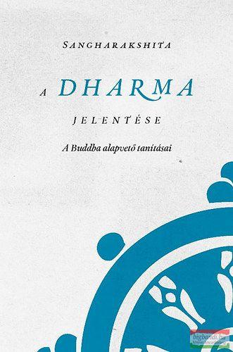 A Dharma jelentése - A Buddha alapvető tanításai