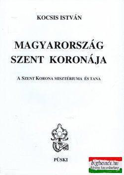 Kocsis István - Magyarország Szent Koronája - A Szent Korona misztériuma és tana