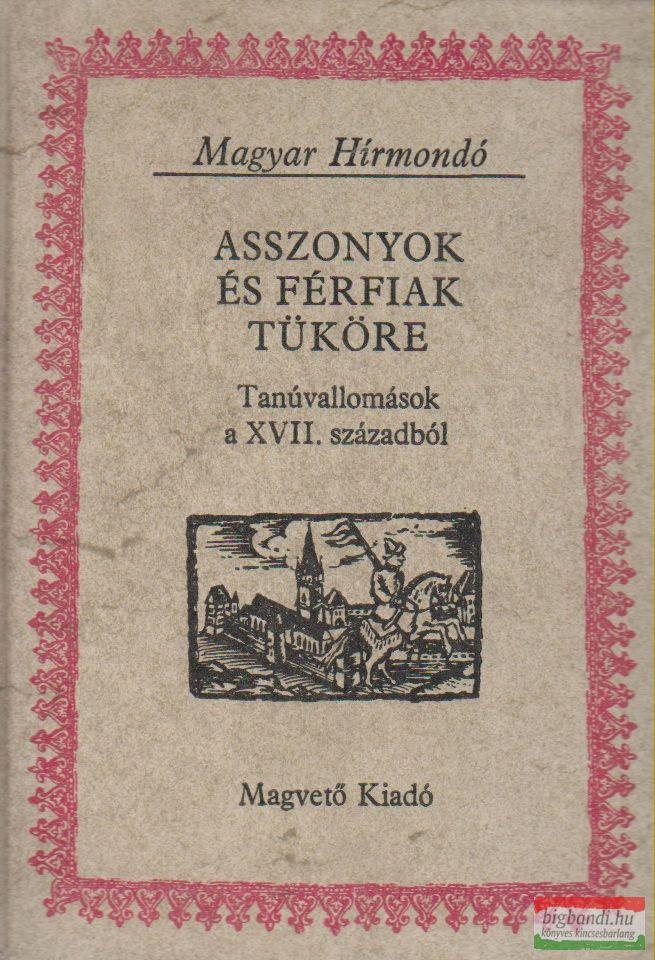 Vigh Károly szerk. - Asszonyok és férfiak tükre - Tanúvallomások a XVII. századból
