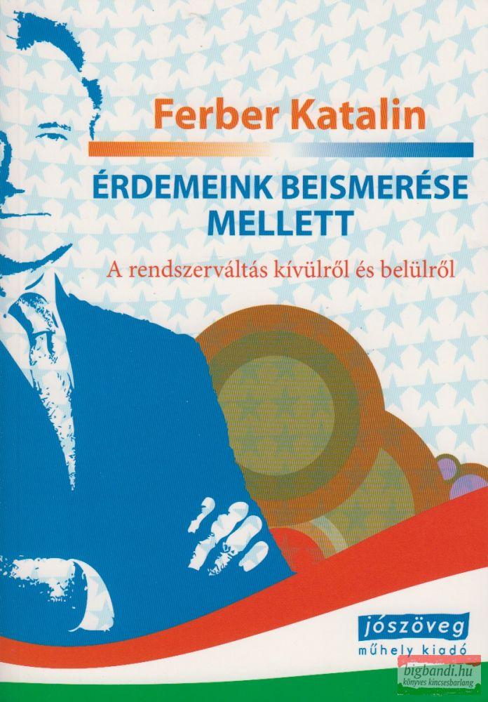 Ferber Katalin - Érdemeink beismerése mellett - A rendszerváltás kívülről és belülről