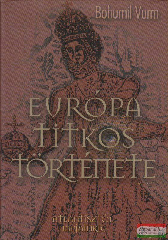Bohumil Vurm - Európa titkos története - Atlantisztól napjainkig