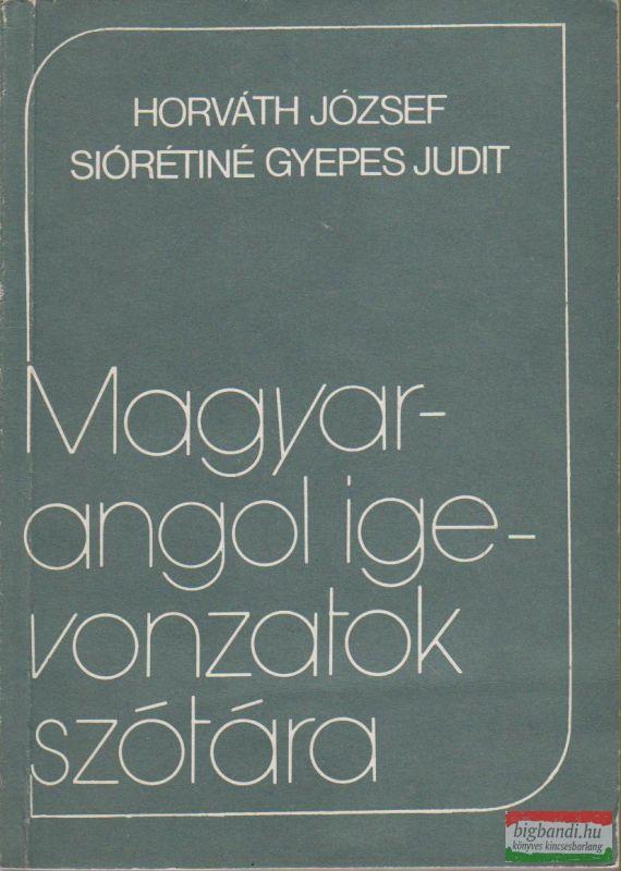 Horváth József-Siórétiné Gyepes Judit - Magyar-angol igevonzatok szótára