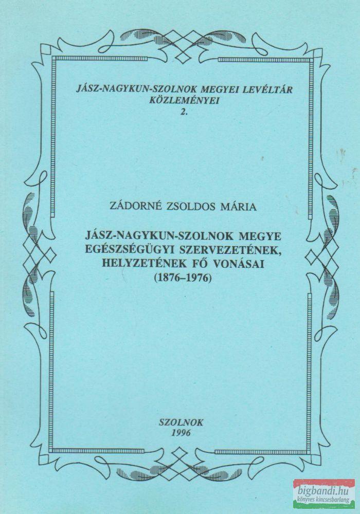 Jász-Nagykun-Szolnok Megye egészségügyi szervezetének, helyzetének fő vonásai (1876-1976)