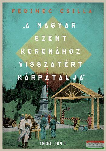 A Magyar Szent Koronához visszatért Kárpátalja - 1938-1944