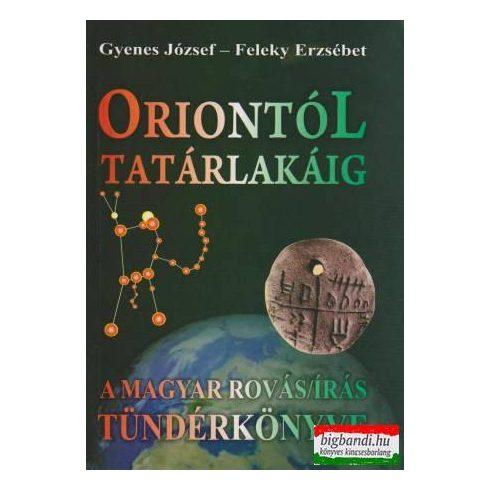 Gyenes József - Feleky Erzsébet - Oriontól Tatárlakáig - A magyar rovásírás Tündérkönyve