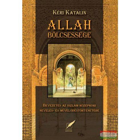 Kéri Katalin - Allah bölcsessége - Bevezetés az iszlám nevelés- és művelődéstörténetébe