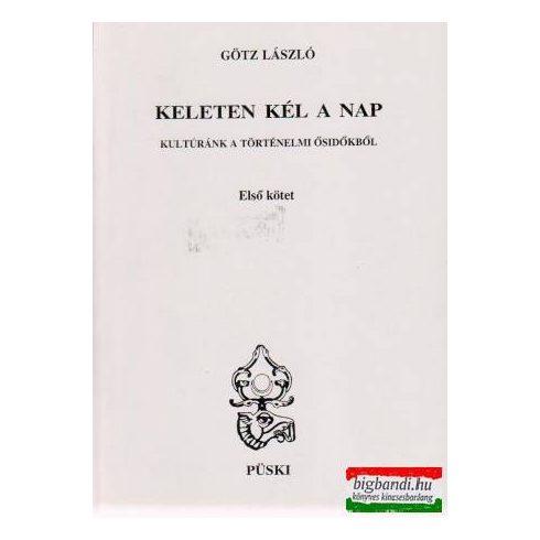 Götz László - Keleten kél a nap I-II. kötet - Kultúránk a történelmi ősidőkből