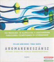 Feller Adrienne, Tobai Ágota - Aromareneszánsz - Otthoni gyógyítás francia aromaterápiával
