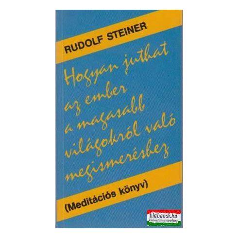 Rudolf Steiner - Hogyan juthat az ember a magasabb világokról való megismeréshez?