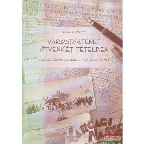 Elek György - Várostörténet ötvenkét tételben - Karcag város története 1506-1950 között
