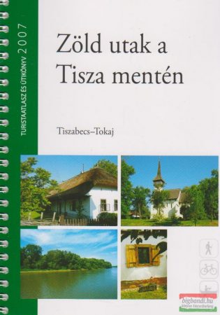 Zöld utak a Tisza mentén - Tiszabecs-Tokaj / Túristaatlasz és útikönyv