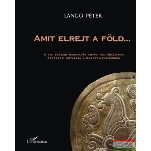 Langó Péter - Amit elrejt a föld... - A 10. századi magyarság anyagi kultúrájának régészeti kutatása aKárpát-medencében