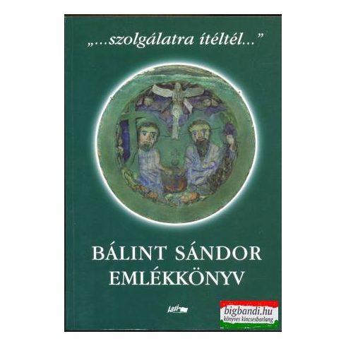 """""""...szolgálatra ítéltél..."""" - Bálint Sándor emlékkönyv"""