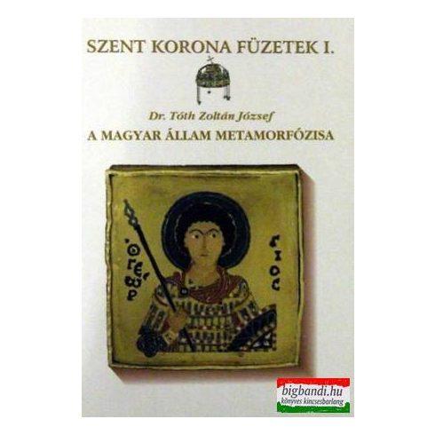 Dr. Tóth Zoltán József - A magyar állam metamorfózisa - Szent Korona Füzetek 1.