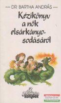Dr. Bartha András - Kézikönyv a nők elsárkányosodásáról