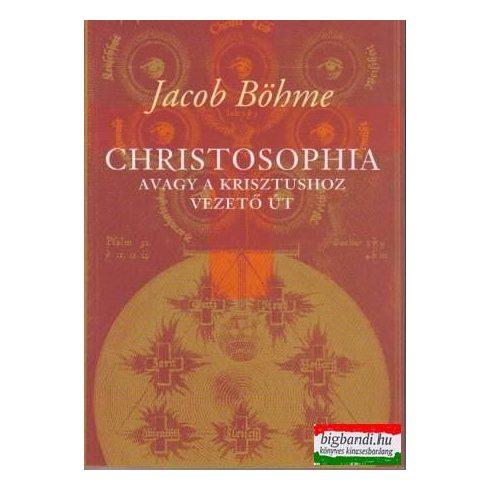 Jacob Böhme - Christosophia avagy a Krisztushoz vezető út