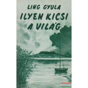 Ling Gyula - Ilyen kicsi a világ