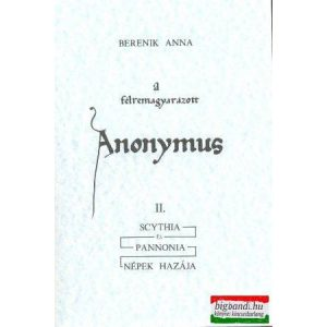 A félremagyarázott Anonymus II.: Scythia és Pannonia -népek hazája